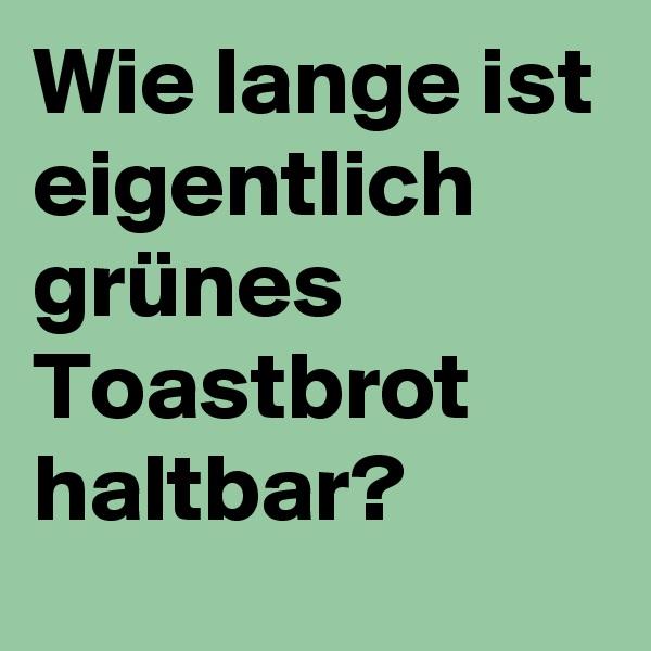 Wie lange ist eigentlich grünes Toastbrot haltbar?