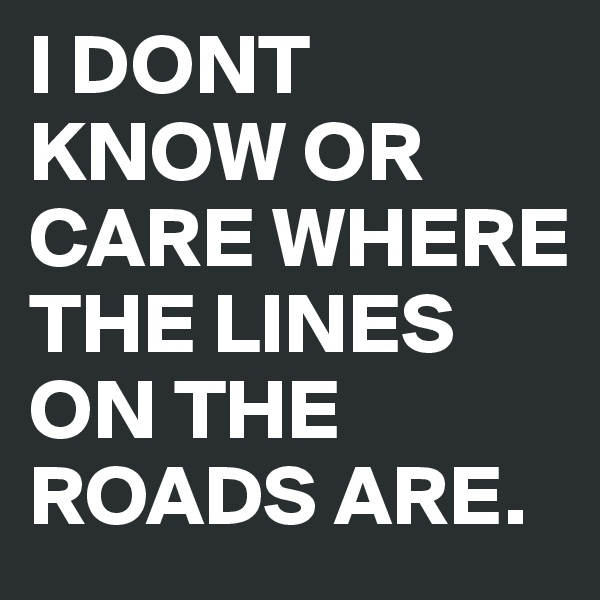 I DONT KNOW OR CARE WHERE THE LINES ON THE ROADS ARE.