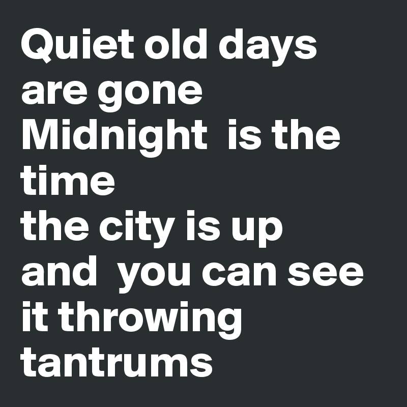 Quiet old days are gone Midnight  is the time  the city is up  and  you can see it throwing tantrums