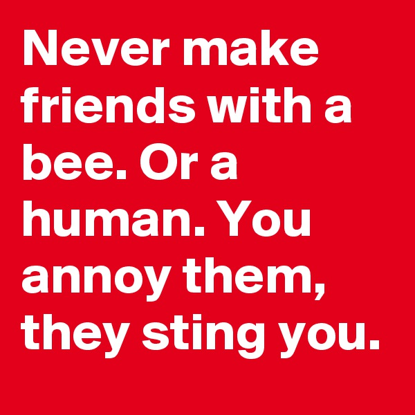 Never make friends with a bee. Or a human. You annoy them, they sting you.