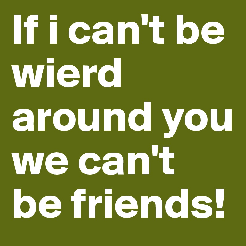 If i can't be wierd around you we can't be friends!
