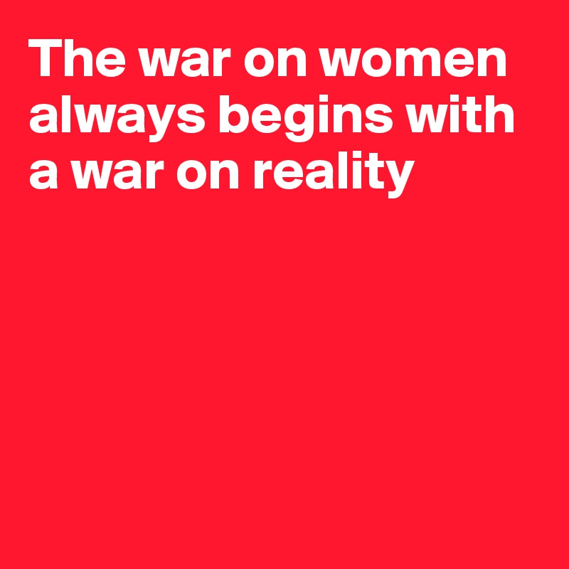 The war on women always begins with a war on reality