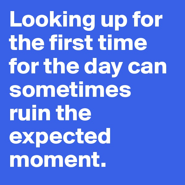 Looking up for the first time for the day can sometimes ruin the expected moment.
