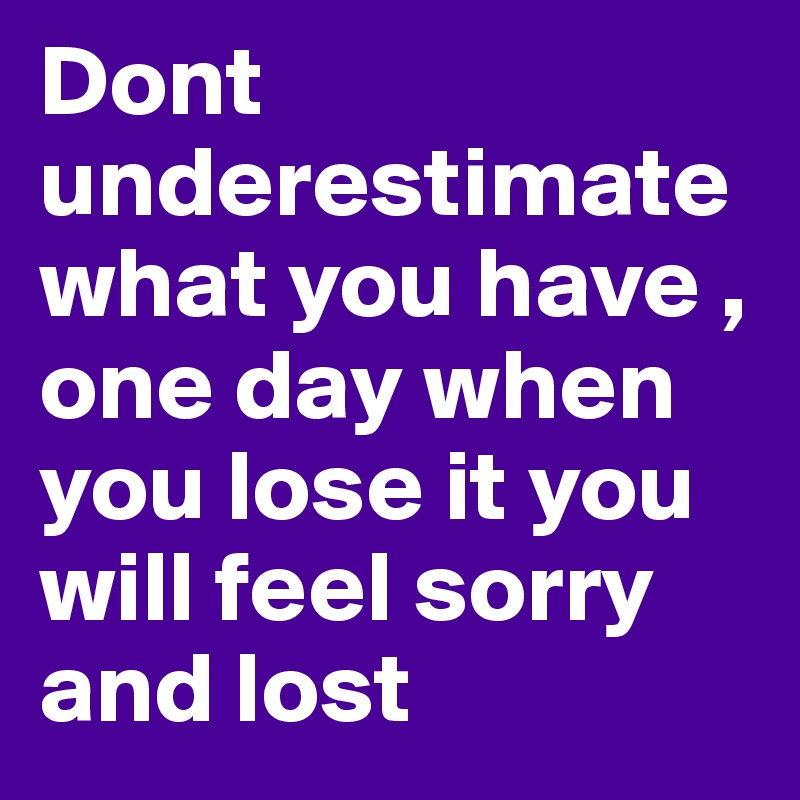 Dont Underestimate What You Have , One Day When You Lose It You Will Feel  Sorry