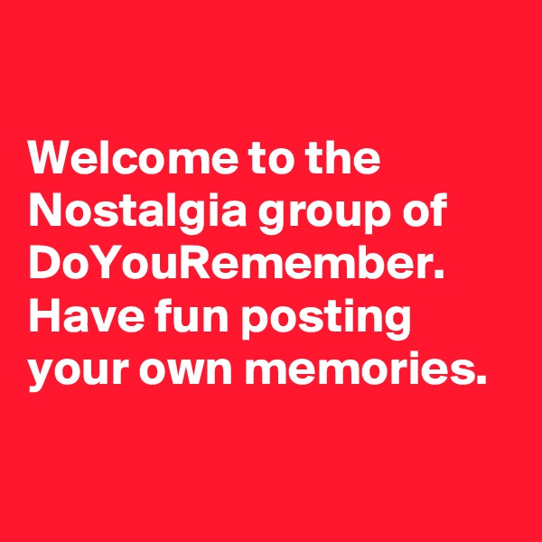 Welcome to the Nostalgia group of DoYouRemember. Have fun posting your own memories.