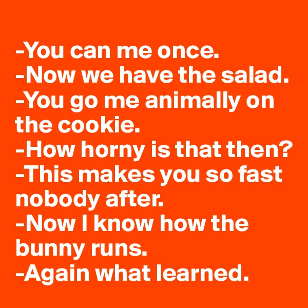 -You can me once. -Now we have the salad. -You go me animally on the cookie. -How horny is that then? -This makes you so fast nobody after. -Now I know how the bunny runs. -Again what learned.