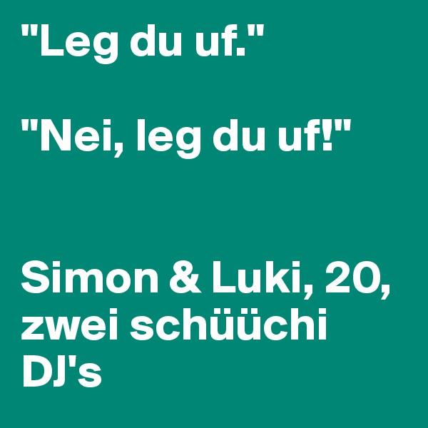 """Leg du uf.""  ""Nei, leg du uf!""   Simon & Luki, 20, zwei schüüchi DJ's"