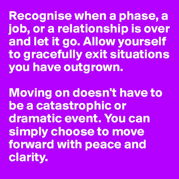 Recognise when a phase, a job, or a relationship is over and let it go. Allow yourself to gracefully exit situations you have outgrown.  Moving on doesn't have to be a catastrophic or dramatic event. You can simply choose to move forward with peace and clarity.