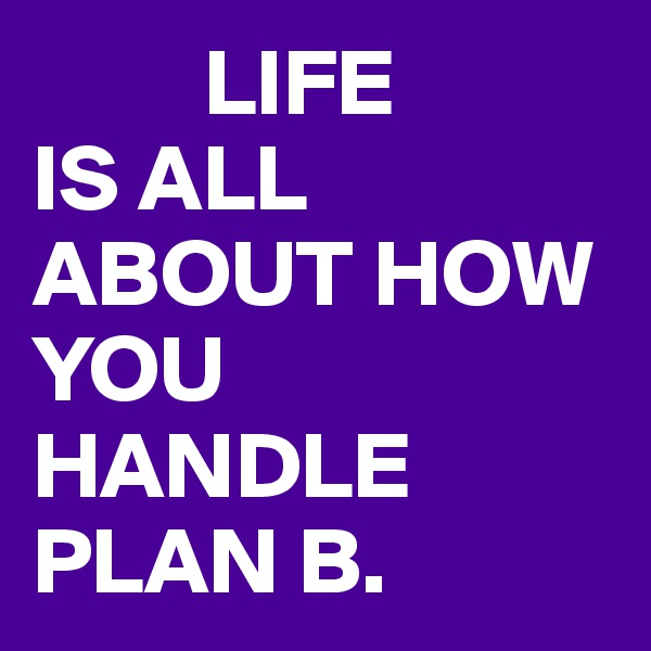LIFE IS ALL ABOUT HOW YOU HANDLE PLAN B.