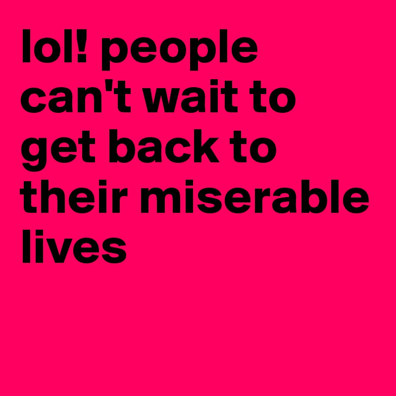lol! people can't wait to get back to their miserable lives