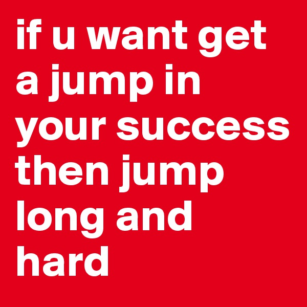 if u want get a jump in your success then jump long and hard