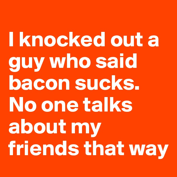 I knocked out a guy who said bacon sucks. No one talks about my friends that way