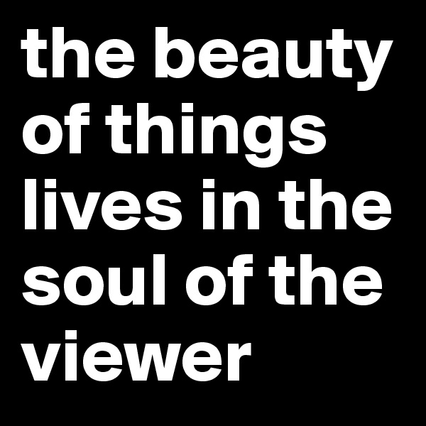 the beauty of things lives in the soul of the viewer