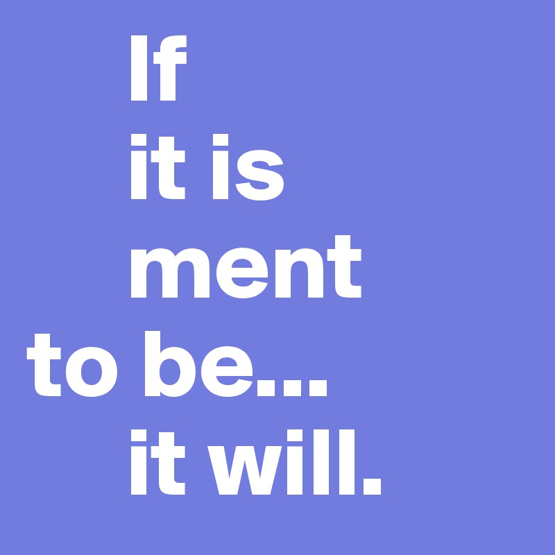 If      it is      ment     to be...      it will.
