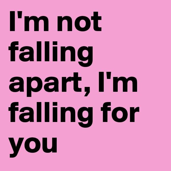I'm not falling apart, I'm falling for you