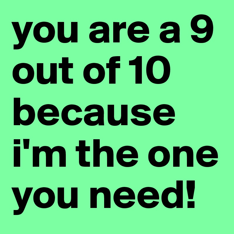 you are a 9 out of 10 because i'm the one you need!