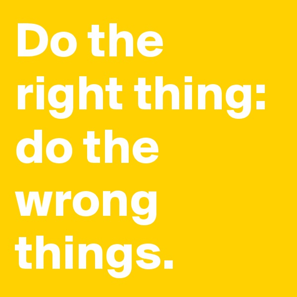 Do the right thing: do the wrong things.