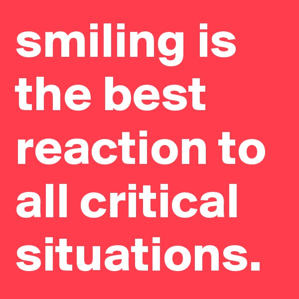 smiling is the best reaction to all critical situations.