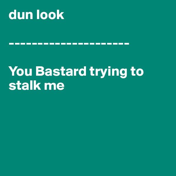 dun look  ---------------------  You Bastard trying to stalk me