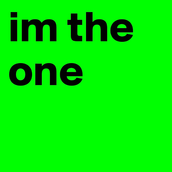 im the one