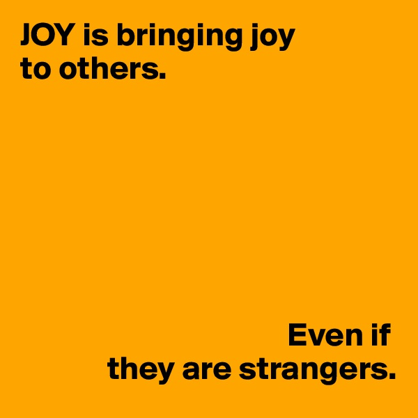 JOY is bringing joy to others.                                                Even if              they are strangers.