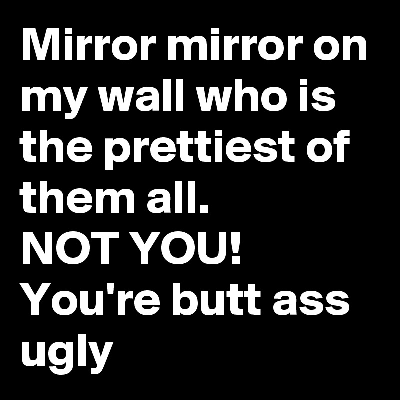 Mirror mirror on my wall who is the prettiest of them all. NOT YOU!  You're butt ass ugly
