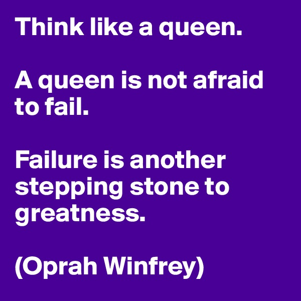 Think like a queen.  A queen is not afraid to fail.  Failure is another stepping stone to greatness.  (Oprah Winfrey)