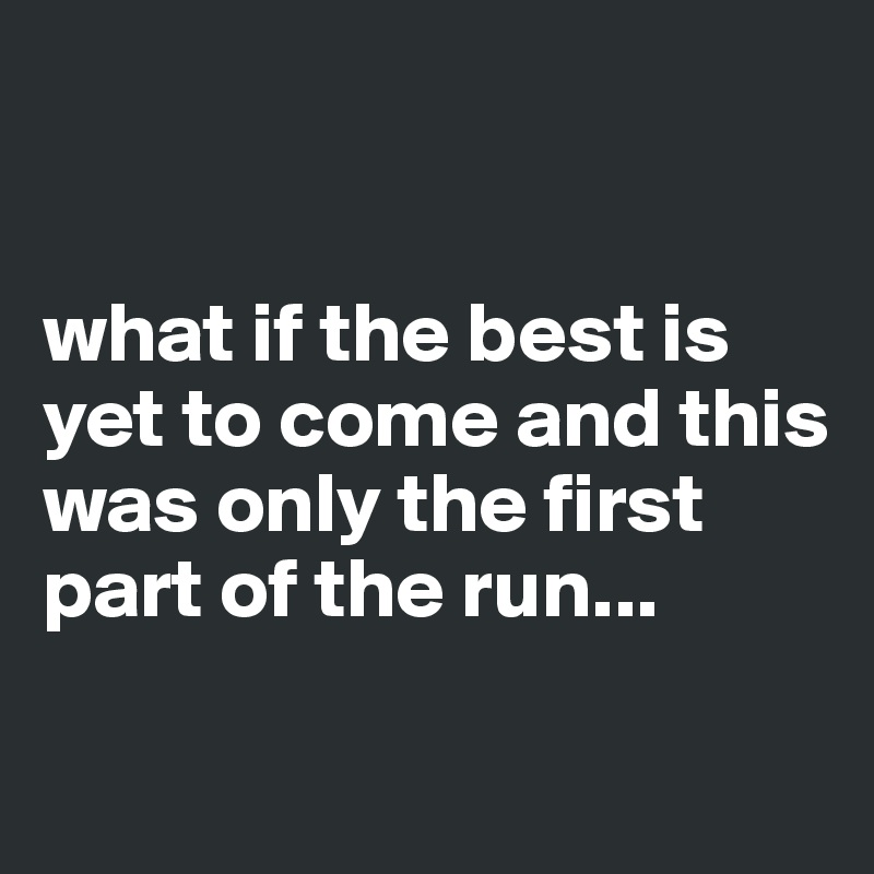 what if the best is yet to come and this was only the first part of the run...