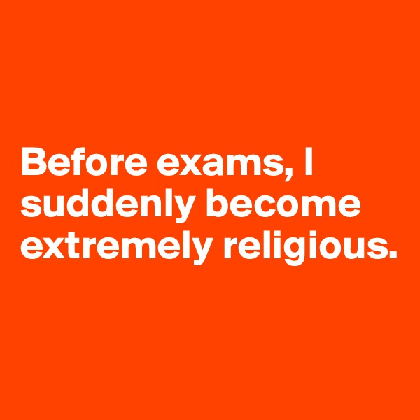 Before exams, I suddenly become extremely religious.
