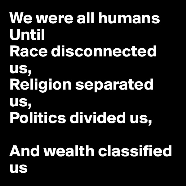 We were all humans Until Race disconnected us, Religion separated us, Politics divided us,  And wealth classified us