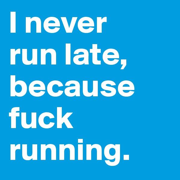 I never  run late, because fuck running.