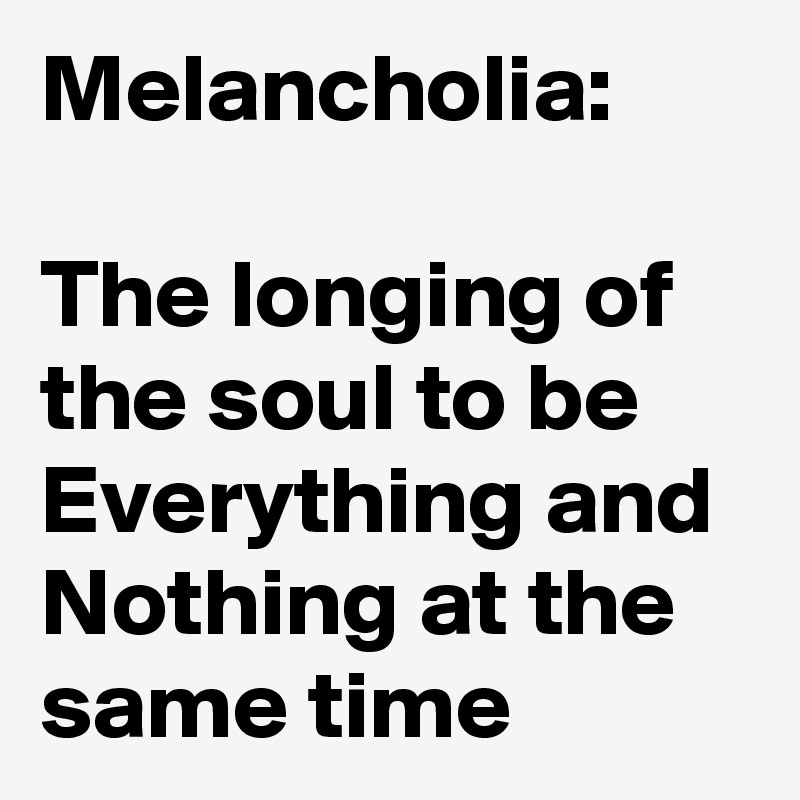 Melancholia:  The longing of the soul to be Everything and Nothing at the same time