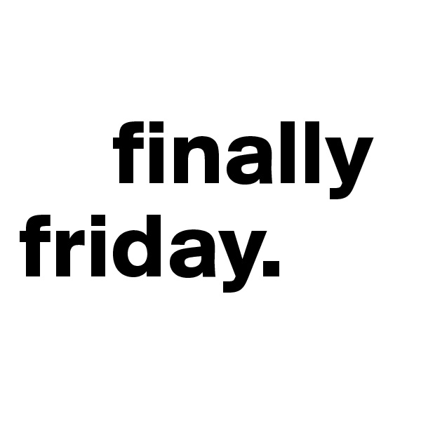 finally    friday.
