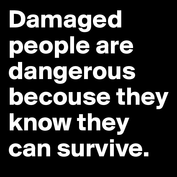 Damaged people are dangerous becouse they know they can survive.