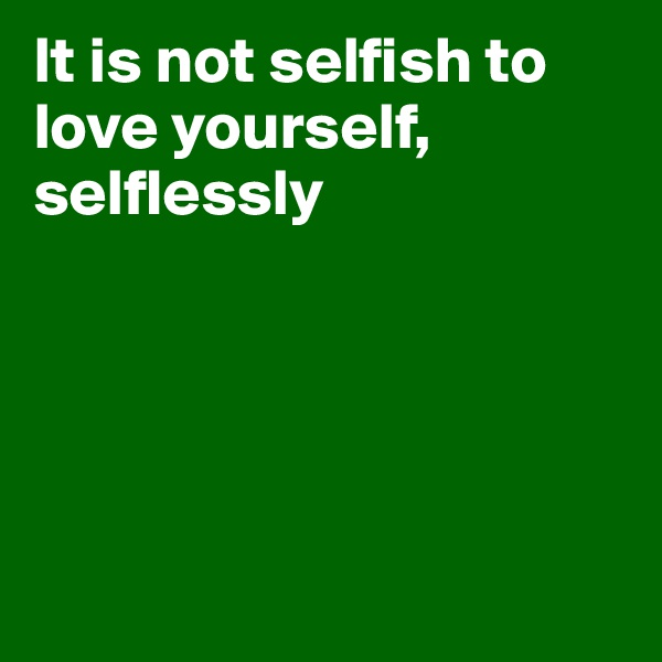 It is not selfish to love yourself, selflessly