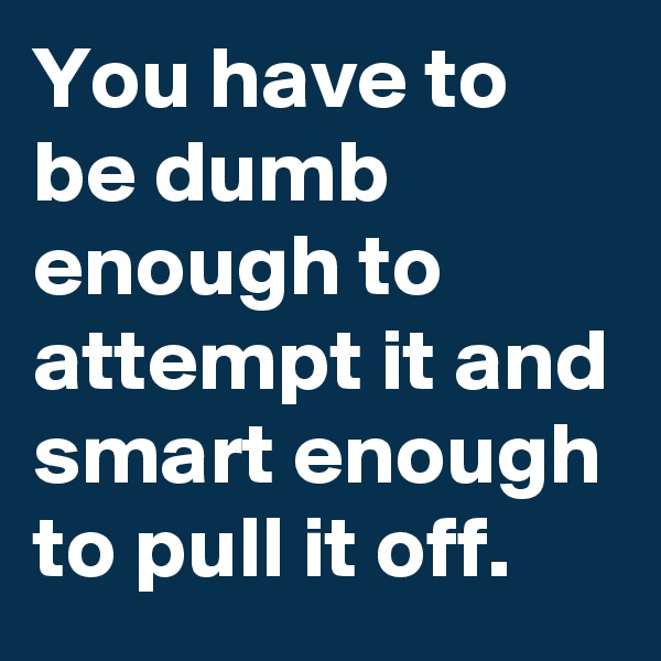 You have to be dumb enough to attempt it and smart enough to pull it off.