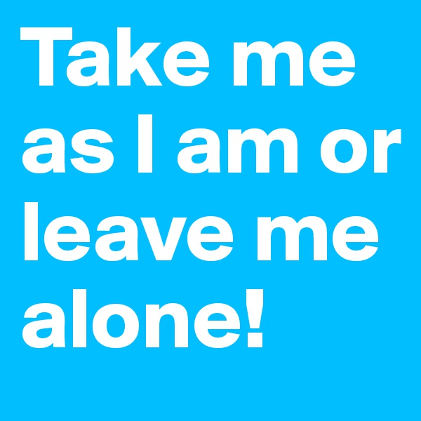Take me as I am or leave me alone!