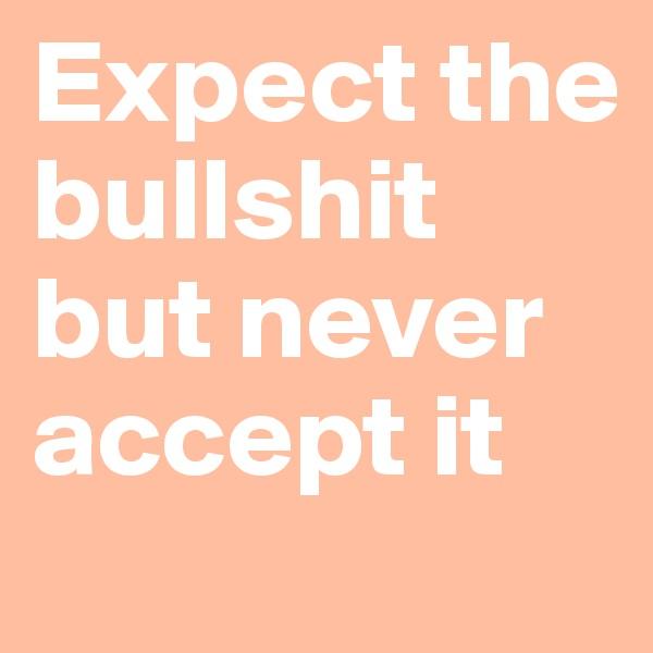 Expect the bullshit but never accept it