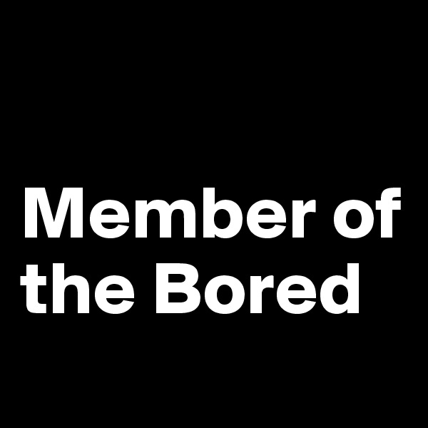 Member of the Bored