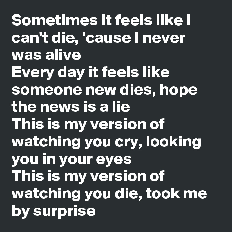 Sometimes it feels like I can't die, 'cause I never was alive Every day it feels like someone new dies, hope the news is a lie This is my version of watching you cry, looking you in your eyes This is my version of watching you die, took me by surprise