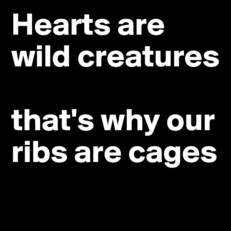 Hearts are wild creatures  that's why our ribs are cages