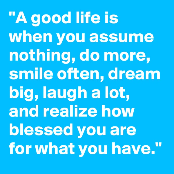 """""""A good life is when you assume nothing, do more, smile often, dream big, laugh a lot, and realize how blessed you are for what you have."""""""