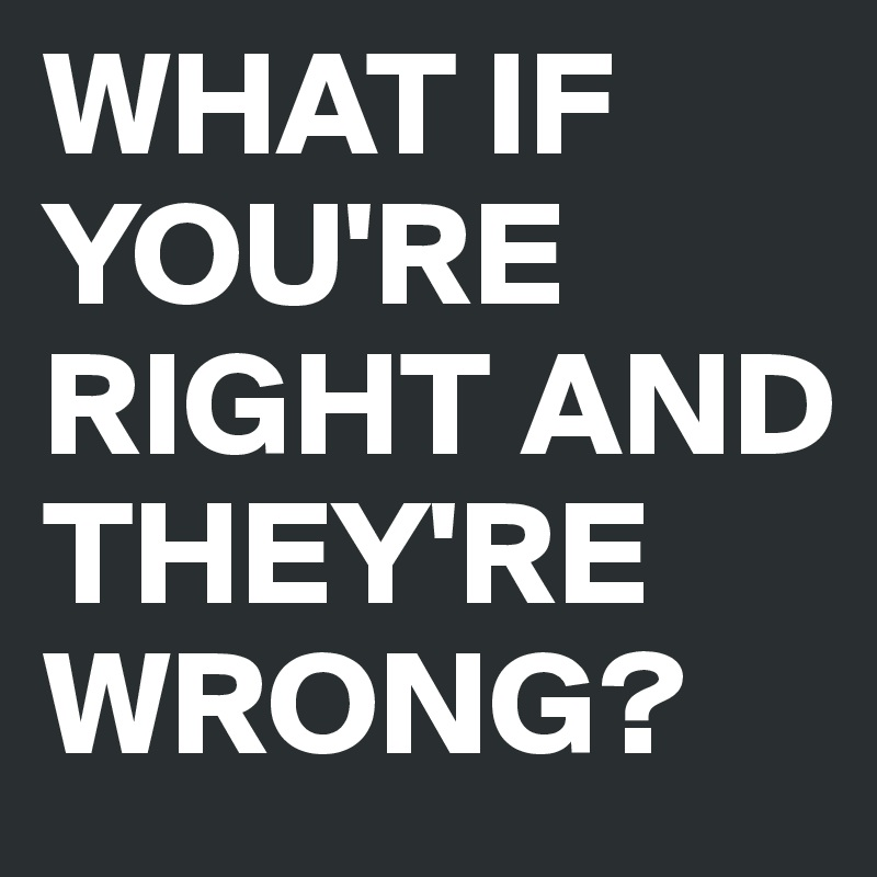 WHAT IF YOU'RE RIGHT AND THEY'RE WRONG?