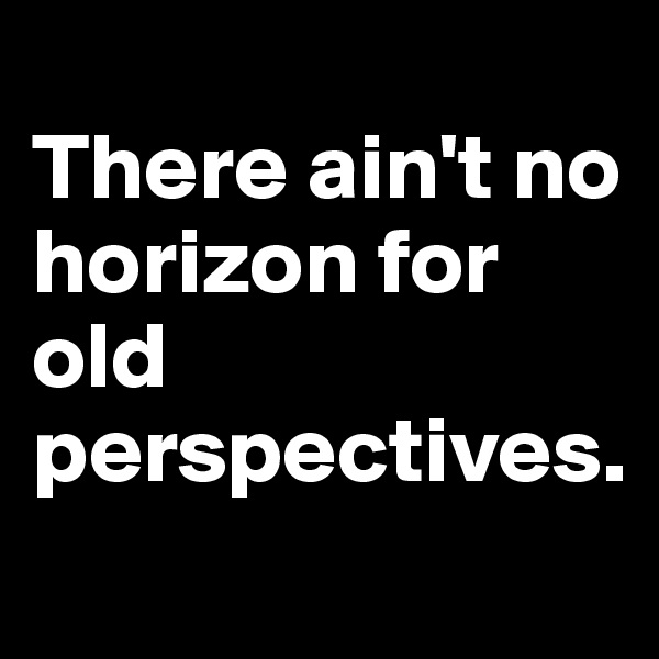 There ain't no horizon for old perspectives.