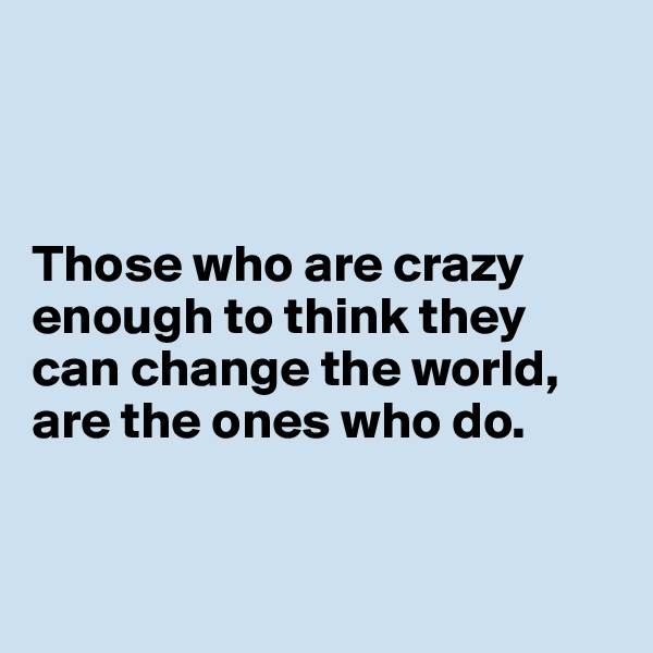 Those who are crazy enough to think they can change the world, are the ones who do.