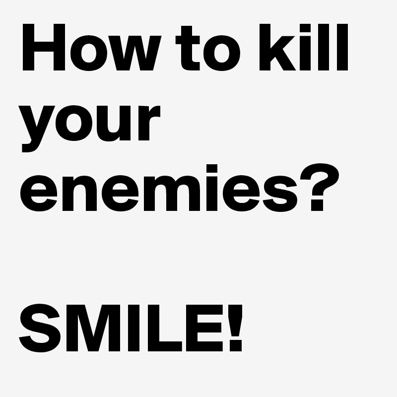 How to kill your enemies?  SMILE!