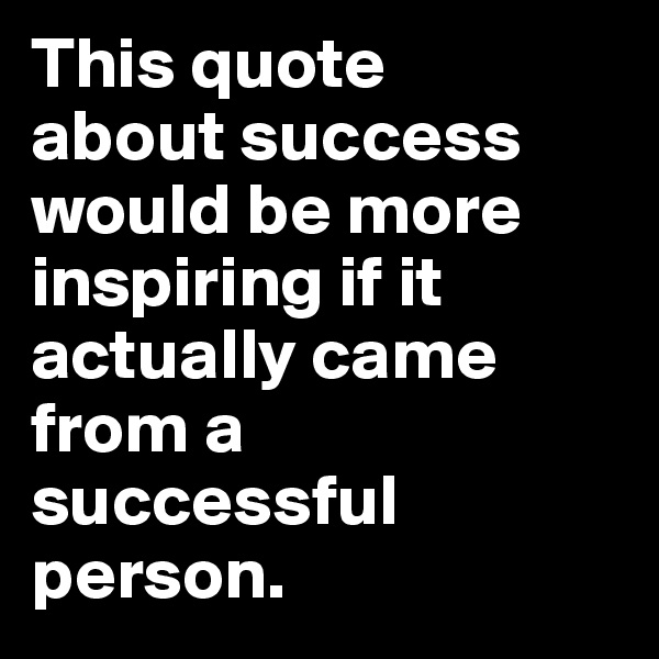 This quote  about success would be more inspiring if it actually came from a  successful person.