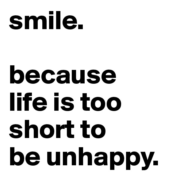 smile.  because life is too short to be unhappy.