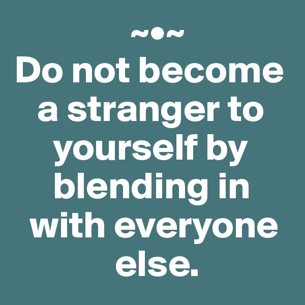 ~•~ Do not become     a stranger to       yourself by       blending in    with everyone               else.