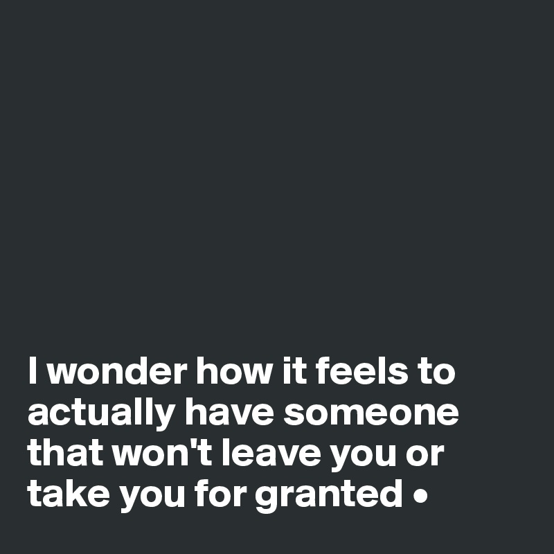 I wonder how it feels to actually have someone that won't leave you or take you for granted •